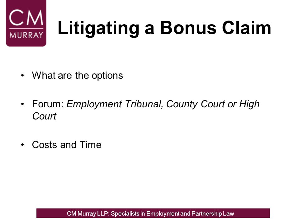 Litigating a Bonus Claim What are the options Forum: Employment Tribunal, County Court or High Court Costs and Time CM Murray LLP: Specialists in Employment, Partnership and Business Immigration LawCM Murray LLP: Specialists in Employment and Partnership Law
