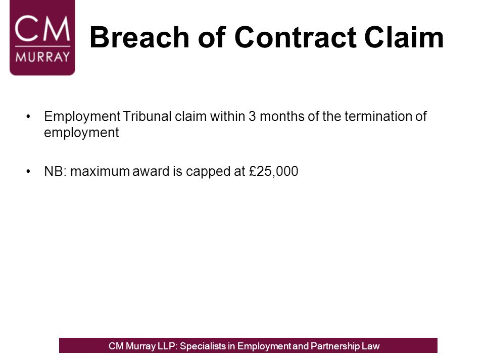 Breach of Contract Claim Employment Tribunal claim within 3 months of the termination of employment NB: maximum award is capped at £25,000 CM Murray LLP: Specialists in Employment, Partnership and Business Immigration LawCM Murray LLP: Specialists in Employment and Partnership Law