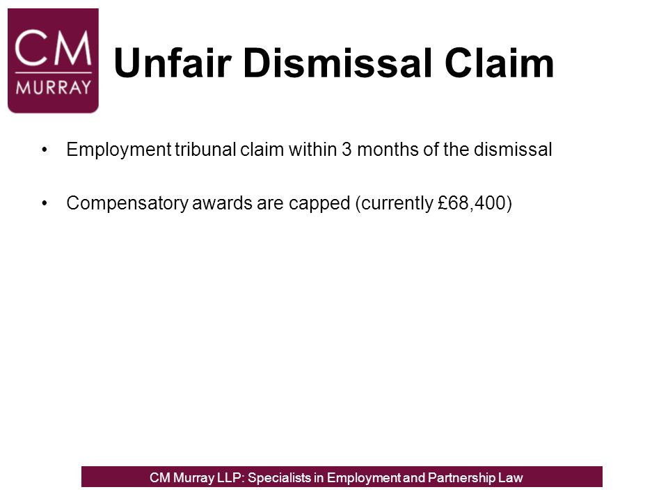 Unfair Dismissal Claim Employment tribunal claim within 3 months of the dismissal Compensatory awards are capped (currently £68,400) CM Murray LLP: Specialists in Employment, Partnership and Business Immigration LawCM Murray LLP: Specialists in Employment and Partnership Law