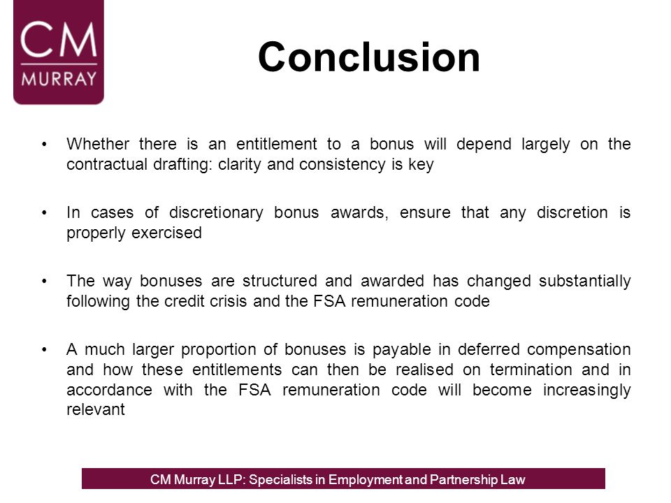 Conclusion Whether there is an entitlement to a bonus will depend largely on the contractual drafting: clarity and consistency is key In cases of discretionary bonus awards, ensure that any discretion is properly exercised The way bonuses are structured and awarded has changed substantially following the credit crisis and the FSA remuneration code A much larger proportion of bonuses is payable in deferred compensation and how these entitlements can then be realised on termination and in accordance with the FSA remuneration code will become increasingly relevant CM Murray LLP: Specialists in Employment, Partnership and Business Immigration LawCM Murray LLP: Specialists in Employment and Partnership Law
