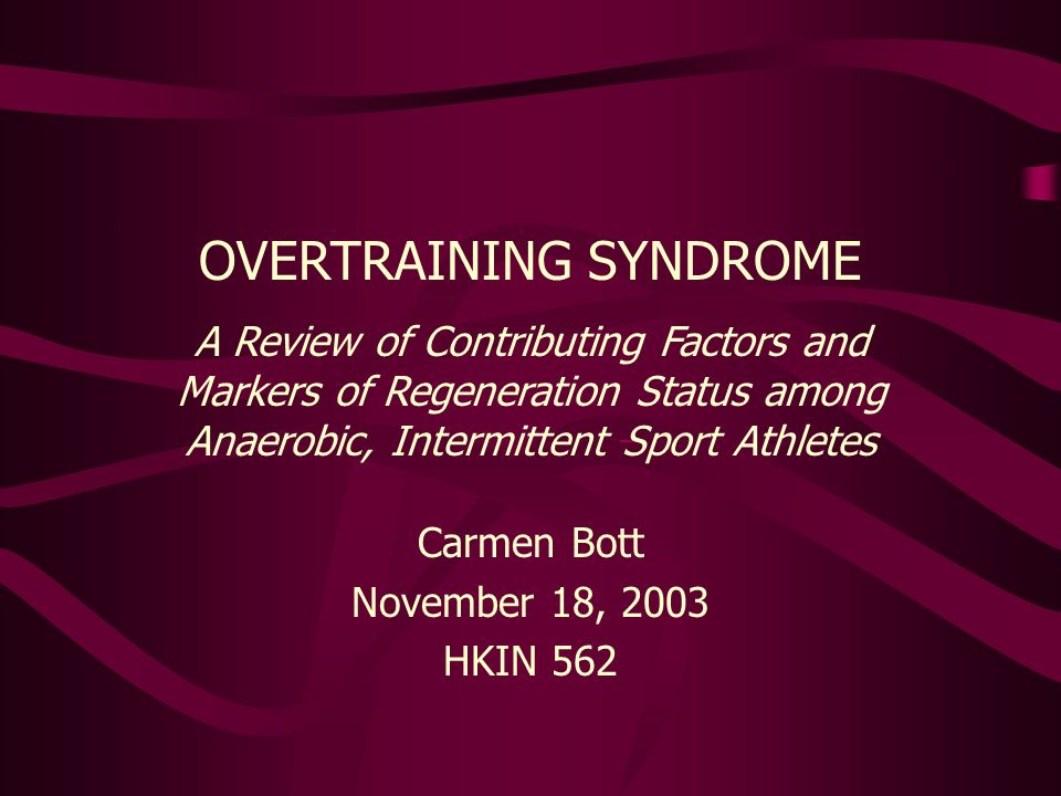 Carmen Bott November 18, 2003 HKIN 562 OVERTRAINING SYNDROME A Review of Contributing Factors and Markers of Regeneration Status among Anaerobic, Intermittent Sport Athletes