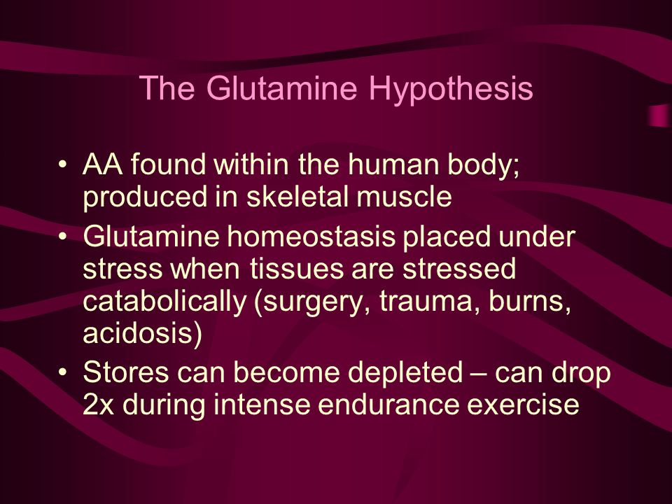 The Glutamine Hypothesis AA found within the human body; produced in skeletal muscle Glutamine homeostasis placed under stress when tissues are stressed catabolically (surgery, trauma, burns, acidosis) Stores can become depleted – can drop 2x during intense endurance exercise