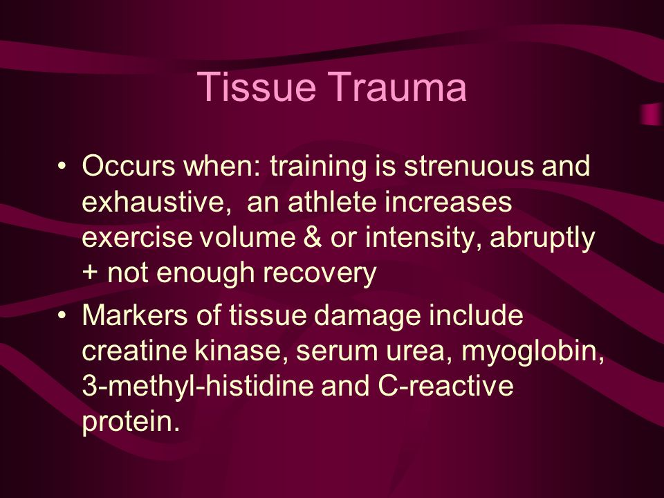 Tissue Trauma Occurs when: training is strenuous and exhaustive, an athlete increases exercise volume & or intensity, abruptly + not enough recovery Markers of tissue damage include creatine kinase, serum urea, myoglobin, 3-methyl-histidine and C-reactive protein.