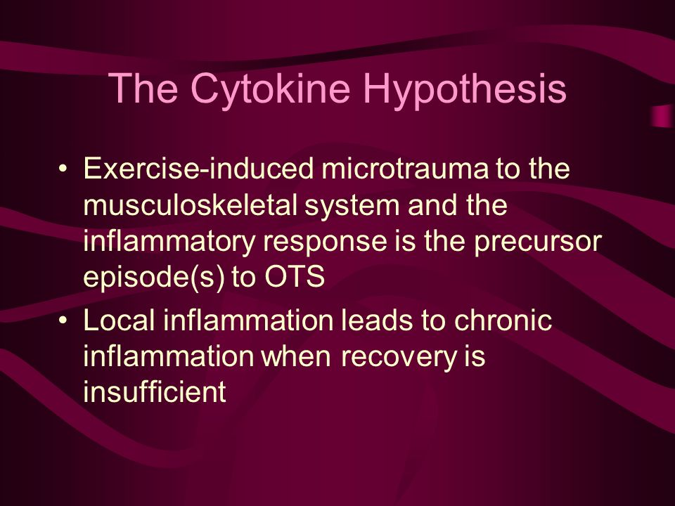 The Cytokine Hypothesis Exercise-induced microtrauma to the musculoskeletal system and the inflammatory response is the precursor episode(s) to OTS Local inflammation leads to chronic inflammation when recovery is insufficient