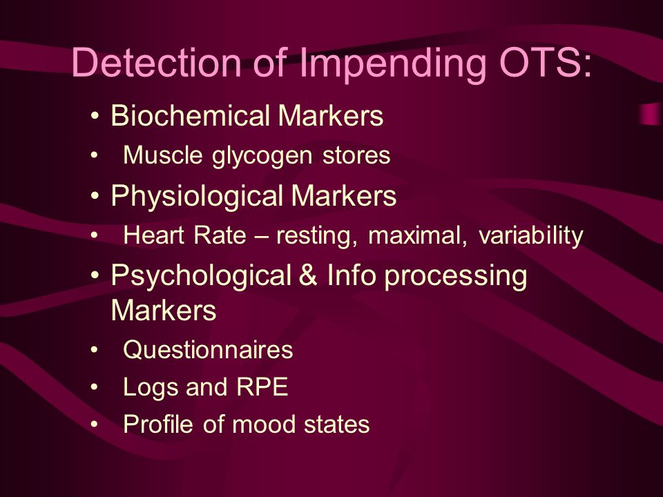 Detection of Impending OTS: Biochemical Markers Muscle glycogen stores Physiological Markers Heart Rate – resting, maximal, variability Psychological & Info processing Markers Questionnaires Logs and RPE Profile of mood states