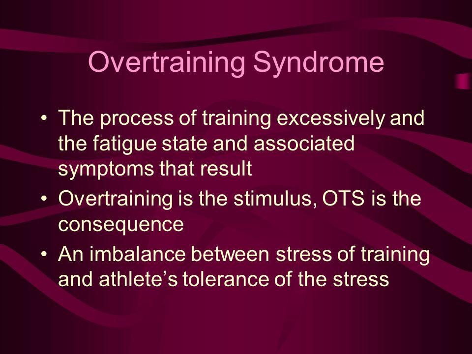 Overtraining Syndrome The process of training excessively and the fatigue state and associated symptoms that result Overtraining is the stimulus, OTS is the consequence An imbalance between stress of training and athletes tolerance of the stress