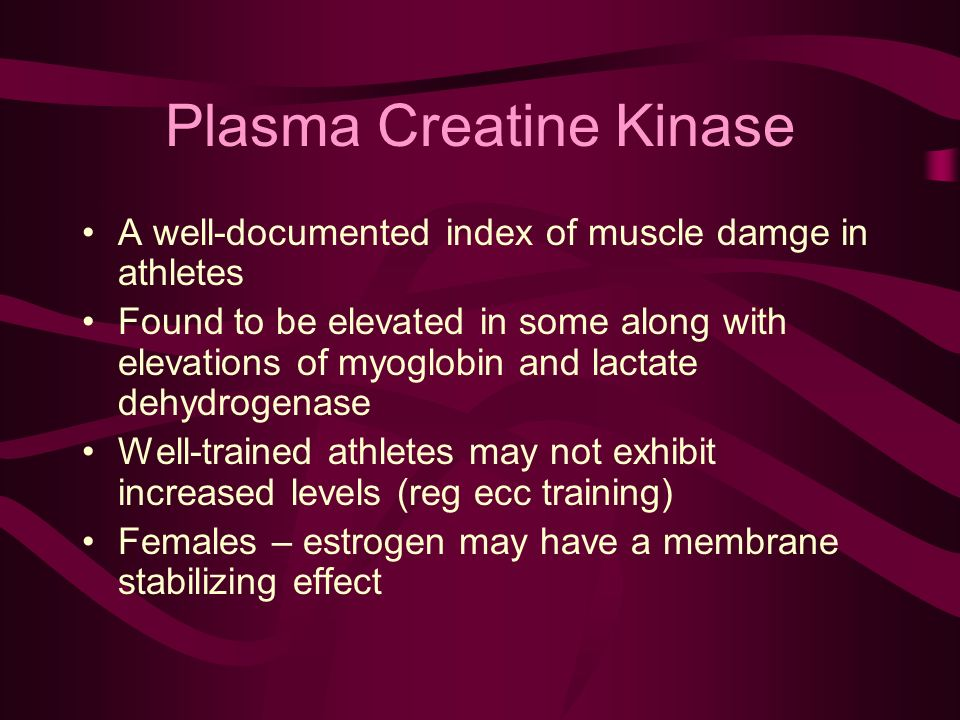 Plasma Creatine Kinase A well-documented index of muscle damge in athletes Found to be elevated in some along with elevations of myoglobin and lactate dehydrogenase Well-trained athletes may not exhibit increased levels (reg ecc training) Females – estrogen may have a membrane stabilizing effect