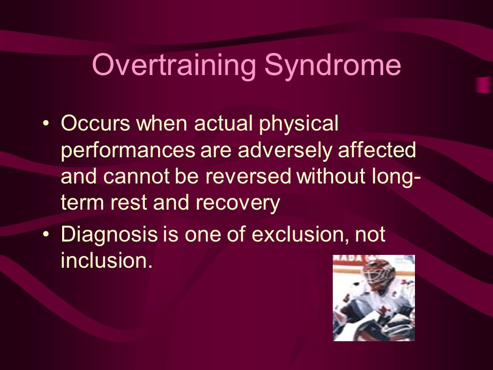 Overtraining Syndrome Occurs when actual physical performances are adversely affected and cannot be reversed without long- term rest and recovery Diagnosis is one of exclusion, not inclusion.
