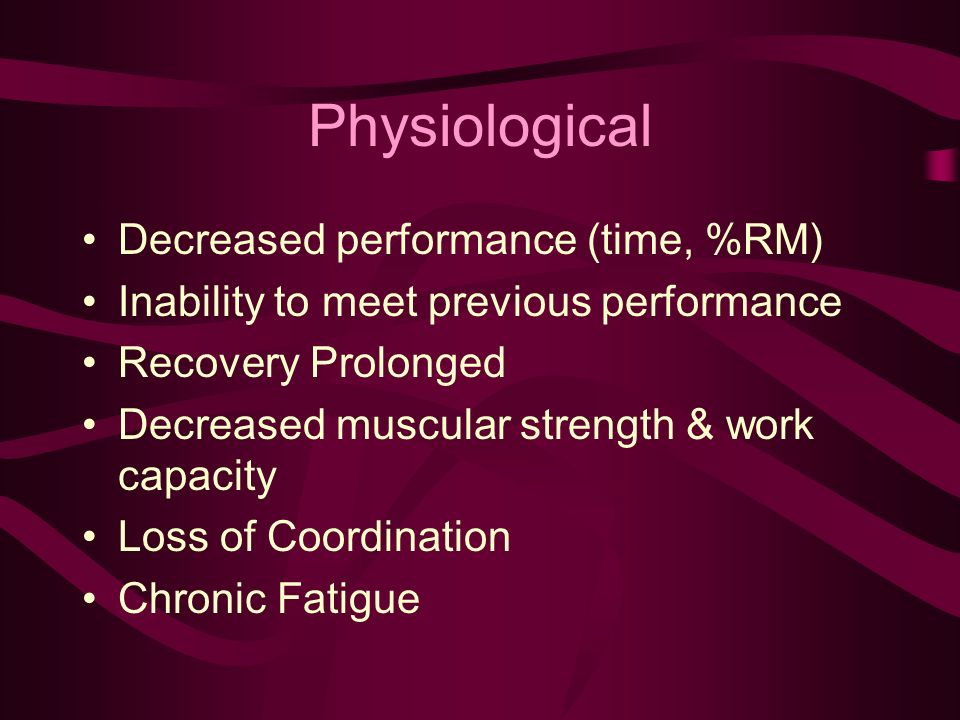Physiological Decreased performance (time, %RM) Inability to meet previous performance Recovery Prolonged Decreased muscular strength & work capacity Loss of Coordination Chronic Fatigue
