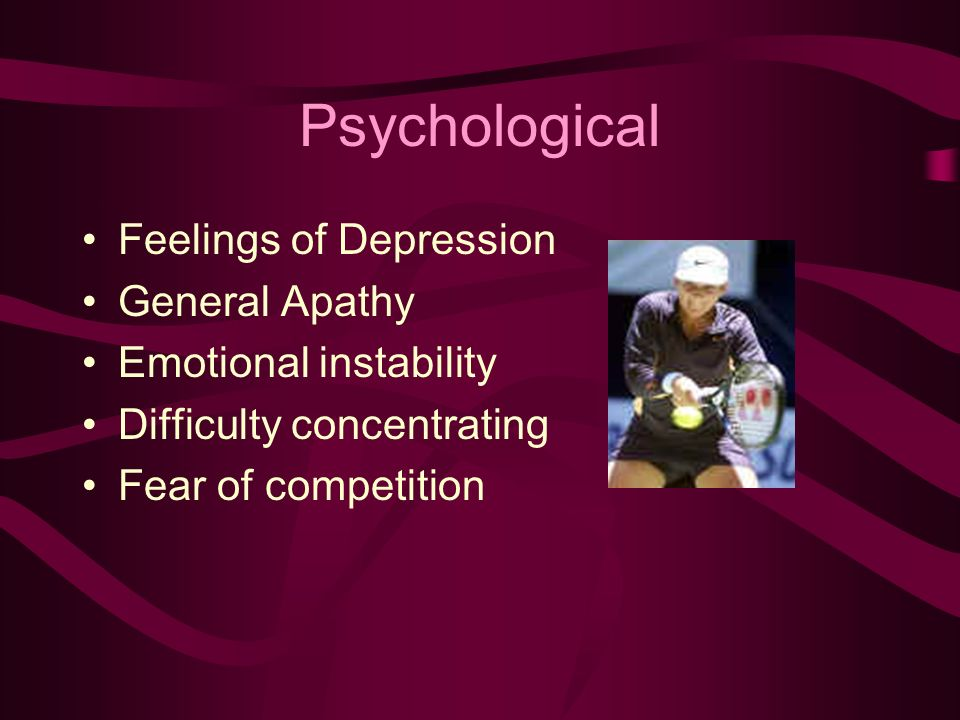 Psychological Feelings of Depression General Apathy Emotional instability Difficulty concentrating Fear of competition