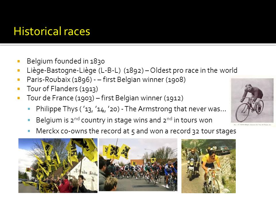 Belgium founded in 1830 Liège-Bastogne-Liège (L-B-L) (1892) – Oldest pro race in the world Paris-Roubaix (1896) - – first Belgian winner (1908) Tour of Flanders (1913) Tour de France (1903) – first Belgian winner (1912) Philippe Thys ( 13, 14, 20) - The Armstrong that never was… Belgium is 2 nd country in stage wins and 2 nd in tours won Merckx co-owns the record at 5 and won a record 32 tour stages Historical races