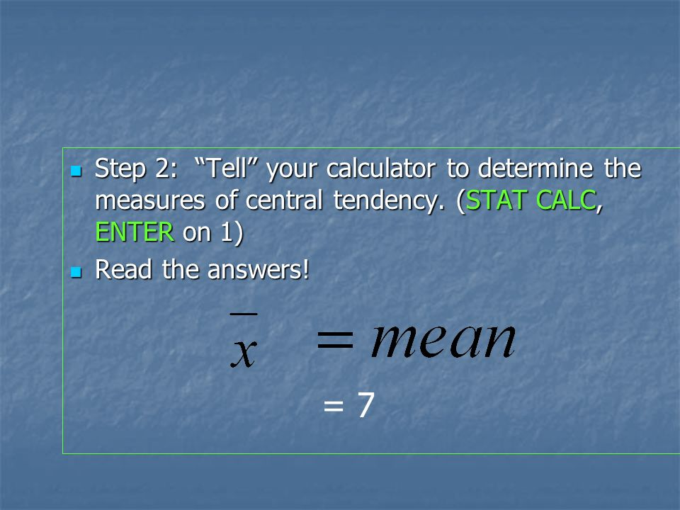 We can use the calculator STAT key to locate the MEAN and the MEDIAN: Data: 4 6 7 12 6 Data: 4 6 7 12 6 Step 1: Enter the data into list 1 in your calculator (STAT EDIT).