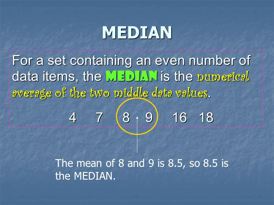 MEDIAN The median is the middle value in the data set when the numbers are arranged in order from least to greatest.