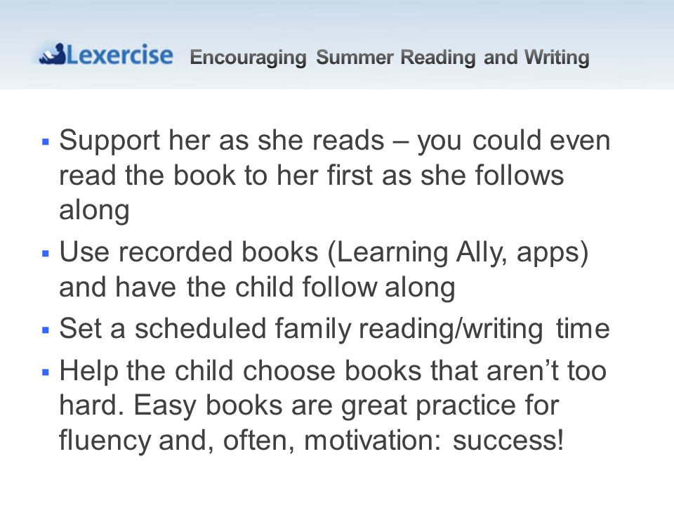 Support her as she reads – you could even read the book to her first as she follows along Use recorded books (Learning Ally, apps) and have the child follow along Set a scheduled family reading/writing time Help the child choose books that arent too hard.