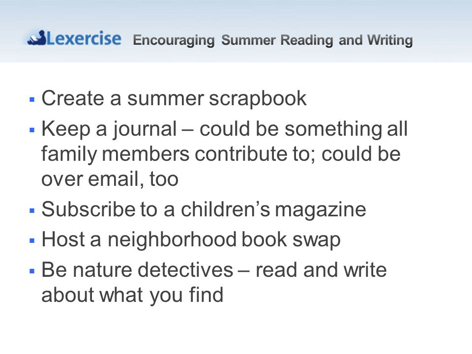 Create a summer scrapbook Keep a journal – could be something all family members contribute to; could be over  , too Subscribe to a childrens magazine Host a neighborhood book swap Be nature detectives – read and write about what you find