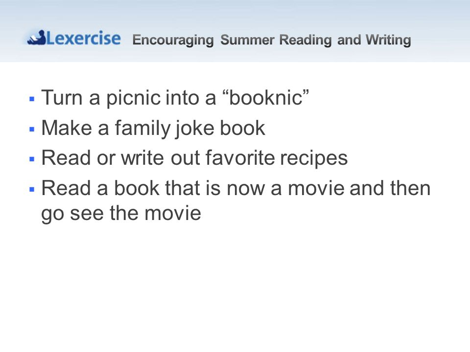 Turn a picnic into a booknic Make a family joke book Read or write out favorite recipes Read a book that is now a movie and then go see the movie