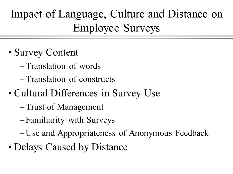 Impact of Language, Culture and Distance on Employee Surveys Survey Content –Translation of words –Translation of constructs Cultural Differences in Survey Use –Trust of Management –Familiarity with Surveys –Use and Appropriateness of Anonymous Feedback Delays Caused by Distance