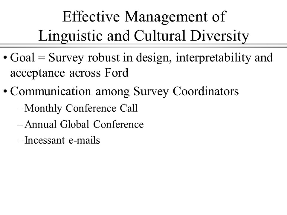 Effective Management of Linguistic and Cultural Diversity Goal = Survey robust in design, interpretability and acceptance across Ford Communication among Survey Coordinators –Monthly Conference Call –Annual Global Conference –Incessant  s