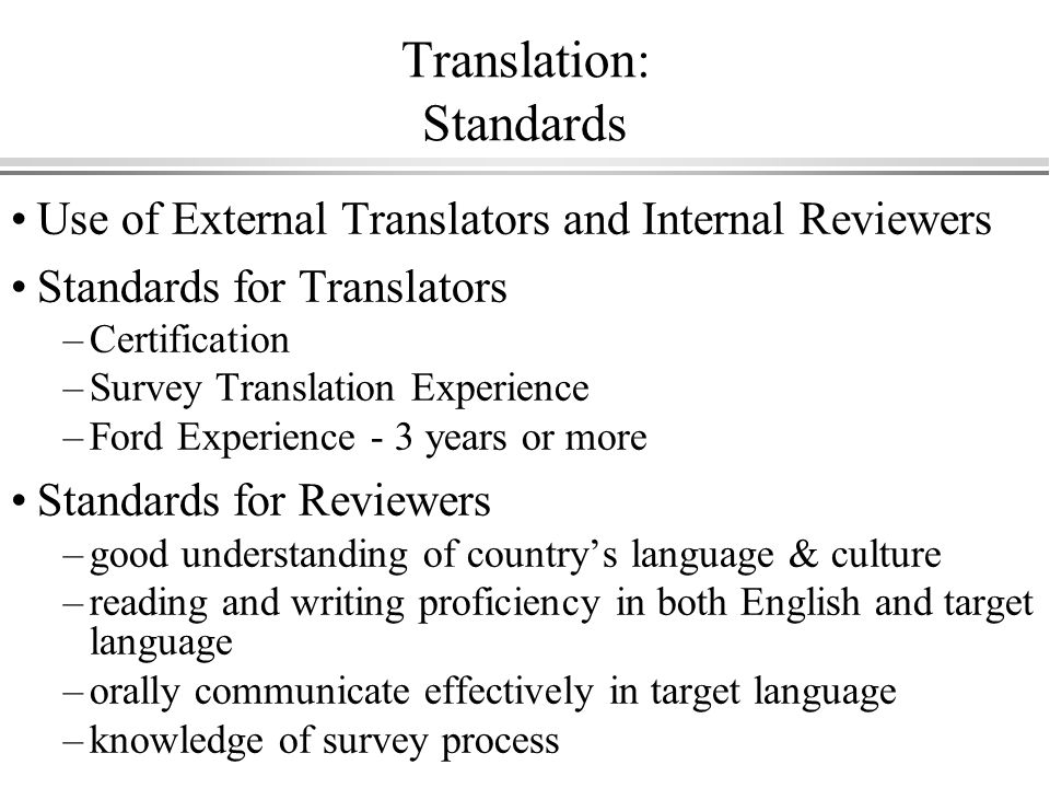 Translation: Standards Use of External Translators and Internal Reviewers Standards for Translators –Certification –Survey Translation Experience –Ford Experience - 3 years or more Standards for Reviewers –good understanding of countrys language & culture –reading and writing proficiency in both English and target language –orally communicate effectively in target language –knowledge of survey process