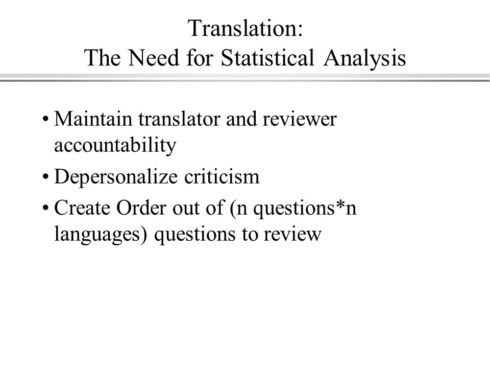Translation: The Need for Statistical Analysis Maintain translator and reviewer accountability Depersonalize criticism Create Order out of (n questions*n languages) questions to review