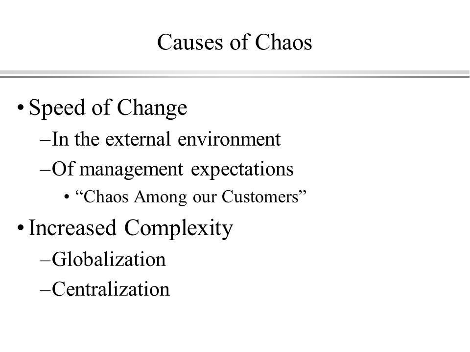 Causes of Chaos Speed of Change –In the external environment –Of management expectations Chaos Among our Customers Increased Complexity –Globalization –Centralization