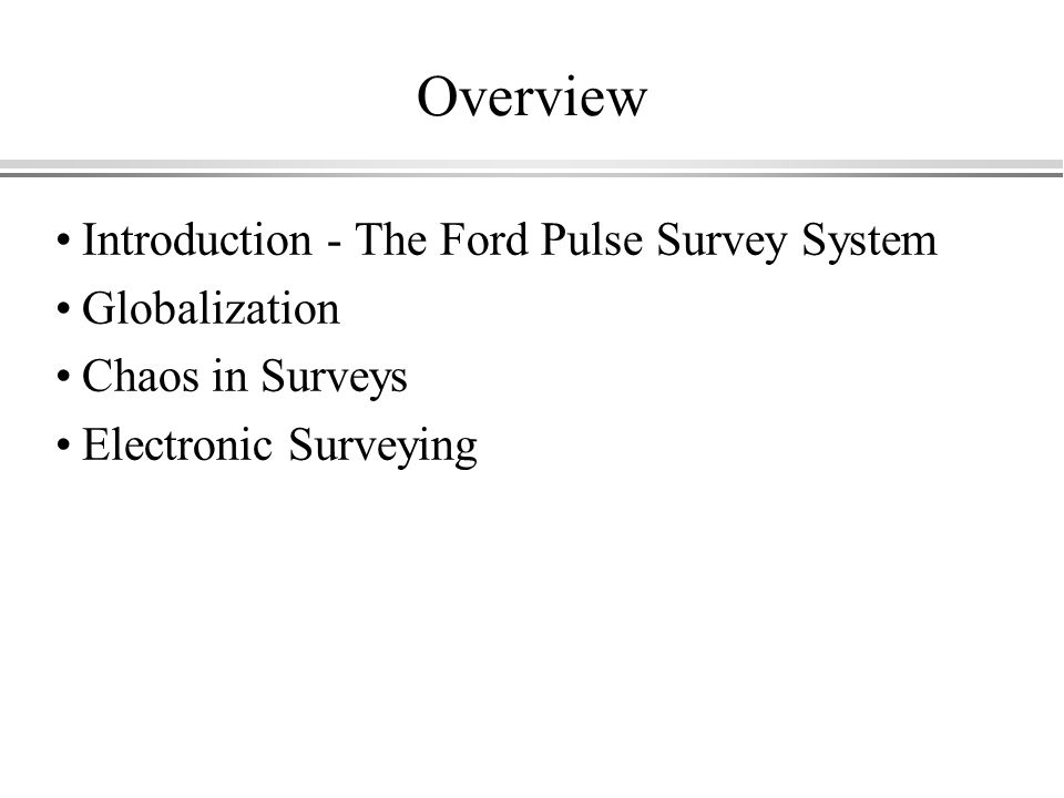 Overview Introduction - The Ford Pulse Survey System Globalization Chaos in Surveys Electronic Surveying