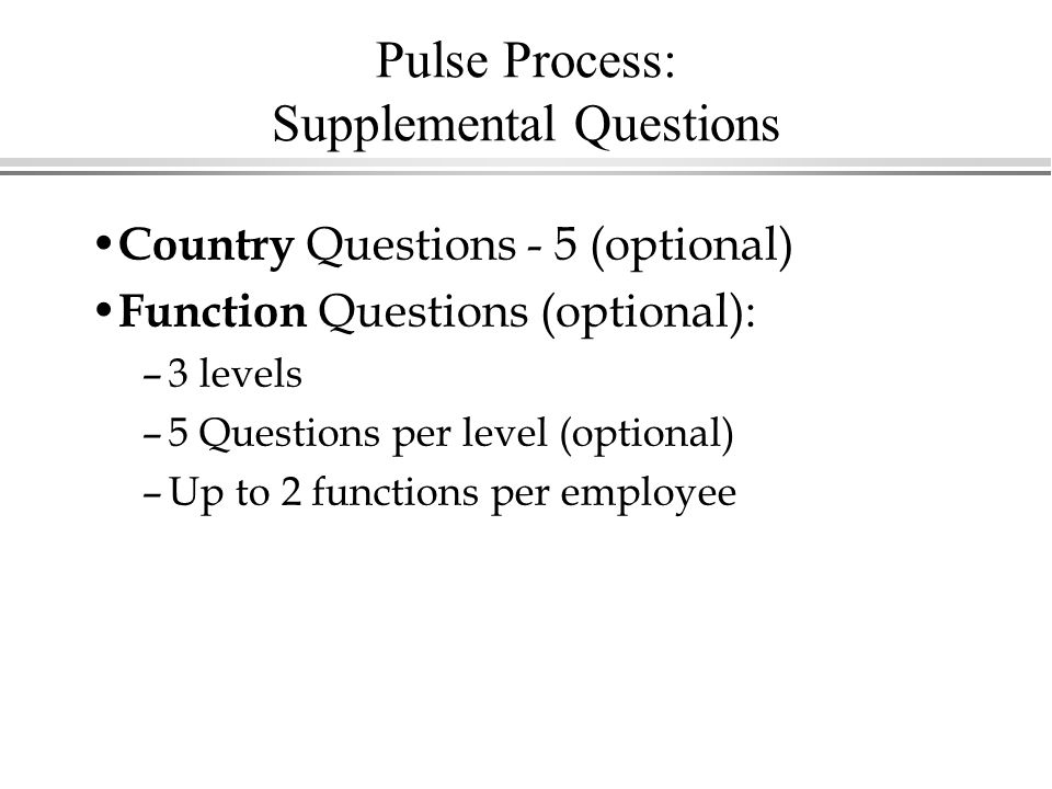Pulse Process: Supplemental Questions Country Questions - 5 (optional) Function Questions (optional): –3 levels –5 Questions per level (optional) –Up to 2 functions per employee