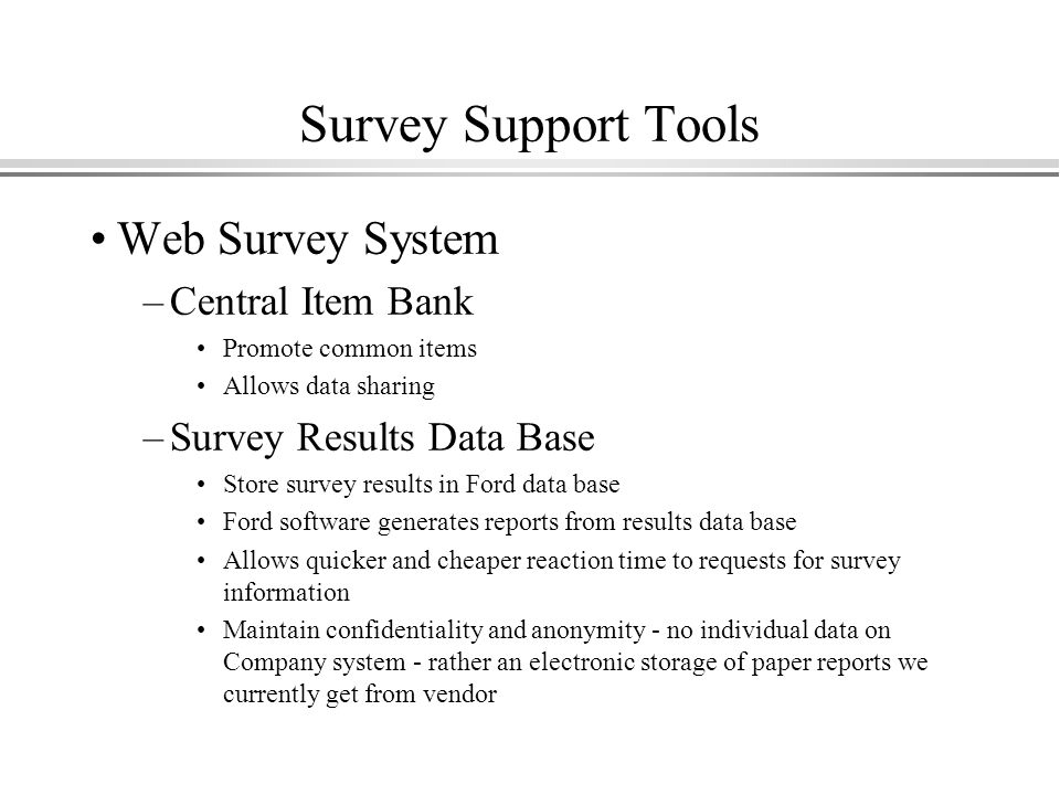 Survey Support Tools Web Survey System –Central Item Bank Promote common items Allows data sharing –Survey Results Data Base Store survey results in Ford data base Ford software generates reports from results data base Allows quicker and cheaper reaction time to requests for survey information Maintain confidentiality and anonymity - no individual data on Company system - rather an electronic storage of paper reports we currently get from vendor