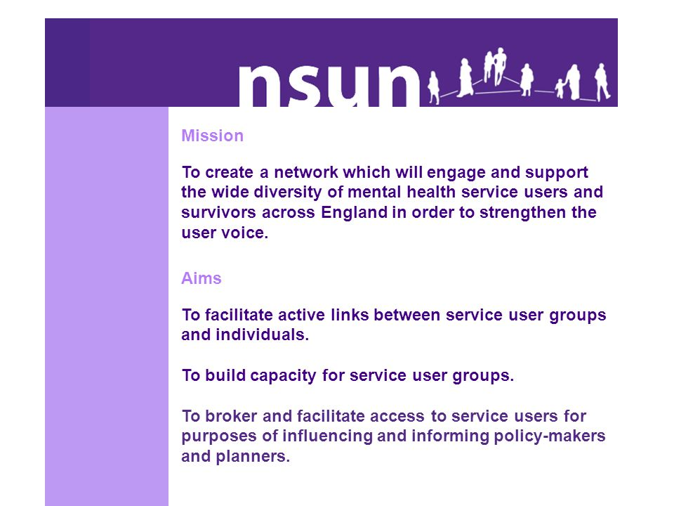 Mission To create a network which will engage and support the wide diversity of mental health service users and survivors across England in order to strengthen the user voice.