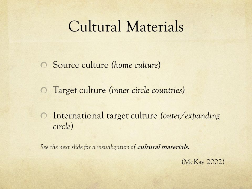 Cultural Materials Source culture (home culture ) Target culture (inner circle countries) International target culture (outer/expanding circle) See the next slide for a visualization of cultural materials.