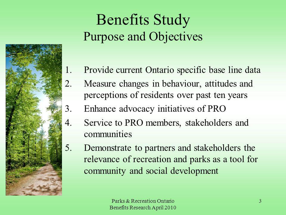 Parks & Recreation Ontario Benefits Research April Benefits Study Purpose and Objectives 1.Provide current Ontario specific base line data 2.Measure changes in behaviour, attitudes and perceptions of residents over past ten years 3.Enhance advocacy initiatives of PRO 4.Service to PRO members, stakeholders and communities 5.Demonstrate to partners and stakeholders the relevance of recreation and parks as a tool for community and social development