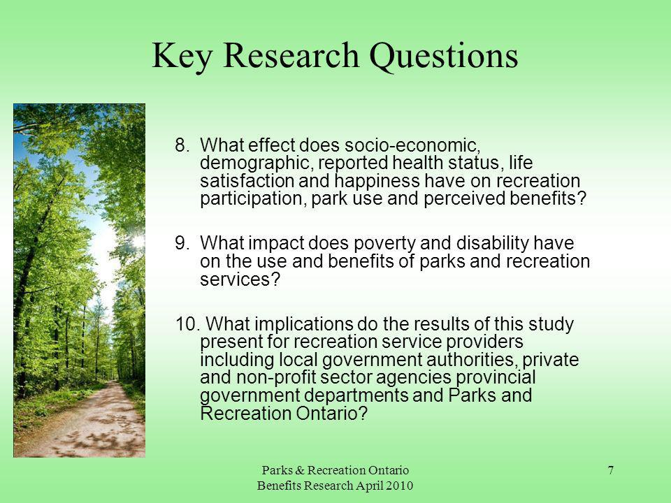 Parks & Recreation Ontario Benefits Research April Key Research Questions 8.What effect does socio-economic, demographic, reported health status, life satisfaction and happiness have on recreation participation, park use and perceived benefits.