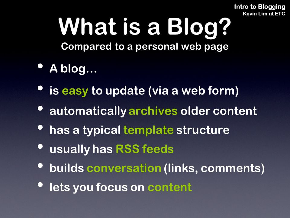 Intro to Blogging Kevin Lim at ETC A blog… is easy to update (via a web form) automatically archives older content has a typical template structure usually has RSS feeds builds conversation (links, comments) lets you focus on content What is a Blog.