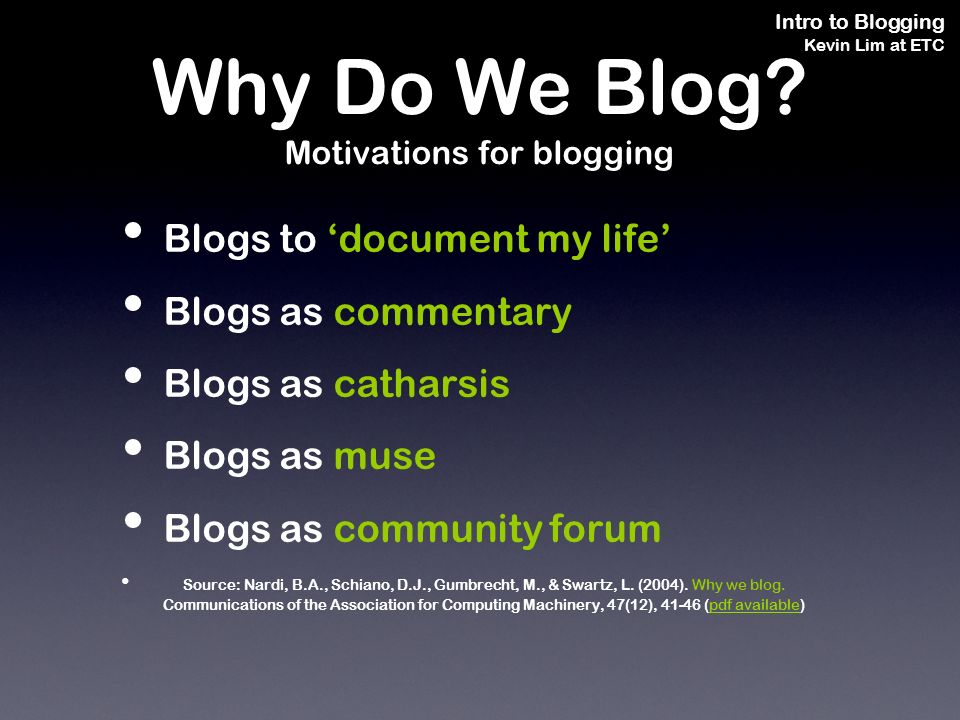 Intro to Blogging Kevin Lim at ETC Blogs to document my life Blogs as commentary Blogs as catharsis Blogs as muse Blogs as community forum Source: Nardi, B.A., Schiano, D.J., Gumbrecht, M., & Swartz, L.