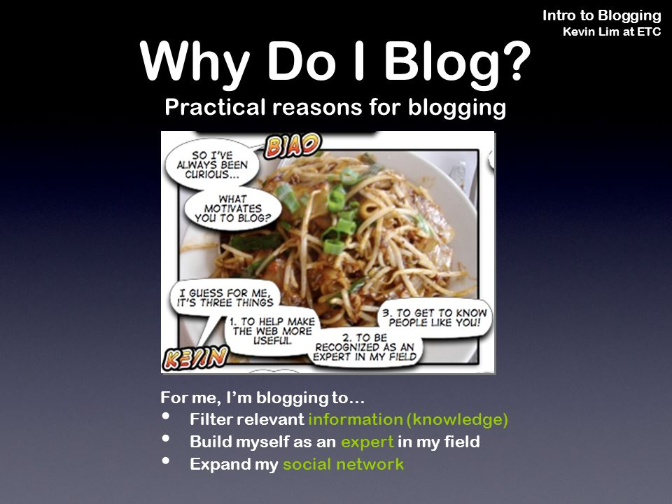 Intro to Blogging Kevin Lim at ETC For me, Im blogging to… Filter relevant information (knowledge) Build myself as an expert in my field Expand my social network Why Do I Blog.