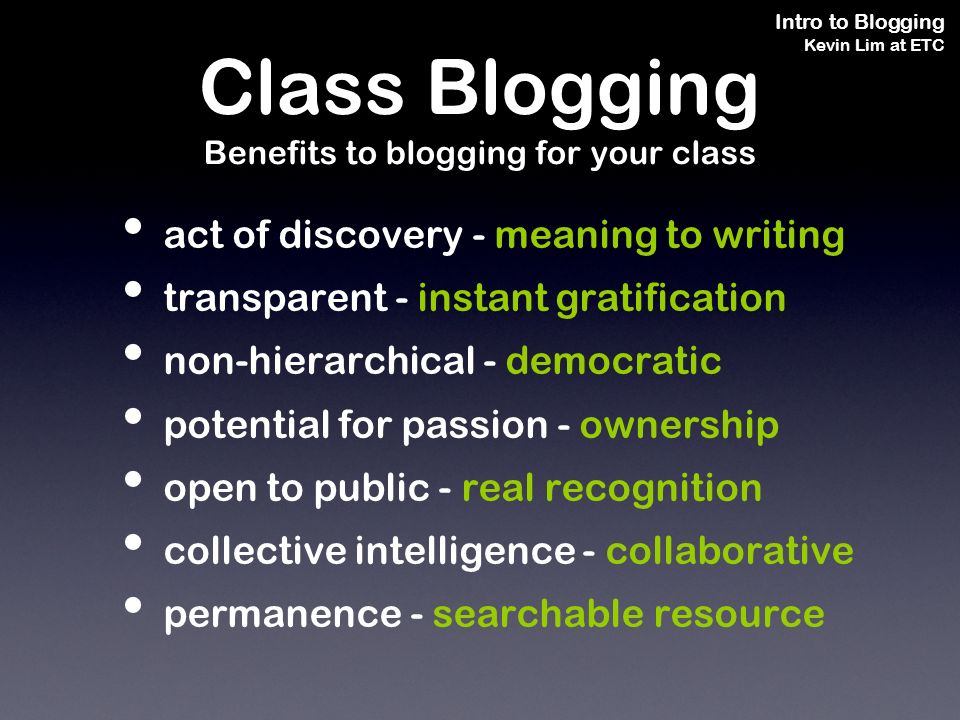 Intro to Blogging Kevin Lim at ETC act of discovery - meaning to writing transparent - instant gratification non-hierarchical - democratic potential for passion - ownership open to public - real recognition collective intelligence - collaborative permanence - searchable resource Class Blogging Benefits to blogging for your class