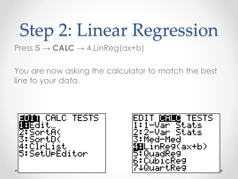 Step 2: Linear Regression Press S CALC 4.LinReg(ax+b) You are now asking the calculator to match the best line to your data.