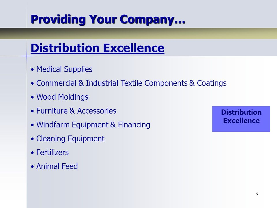 6 Providing Your Company… Medical Supplies Commercial & Industrial Textile Components & Coatings Wood Moldings Furniture & Accessories Windfarm Equipment & Financing Cleaning Equipment Fertilizers Animal Feed Distribution Excellence