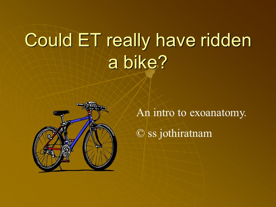 Could ET really have ridden a bike An intro to exoanatomy. © ss jothiratnam