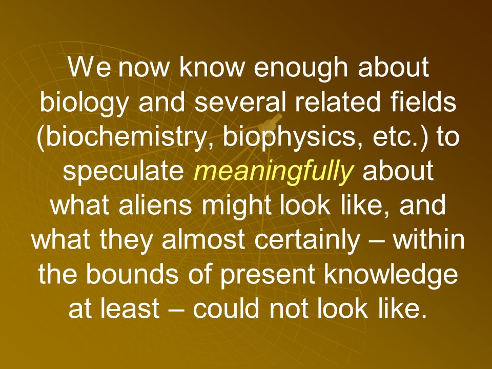 We now know enough about biology and several related fields (biochemistry, biophysics, etc.) to speculate meaningfully about what aliens might look like, and what they almost certainly – within the bounds of present knowledge at least – could not look like.