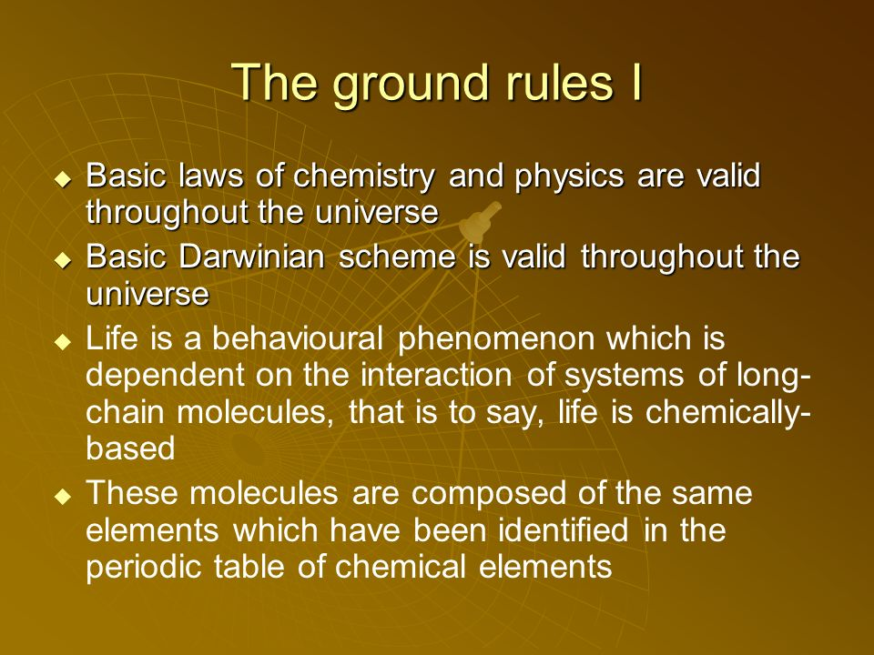 The ground rules I Basic laws of chemistry and physics are valid throughout the universe Basic laws of chemistry and physics are valid throughout the universe Basic Darwinian scheme is valid throughout the universe Basic Darwinian scheme is valid throughout the universe Life is a behavioural phenomenon which is dependent on the interaction of systems of long- chain molecules, that is to say, life is chemically- based These molecules are composed of the same elements which have been identified in the periodic table of chemical elements