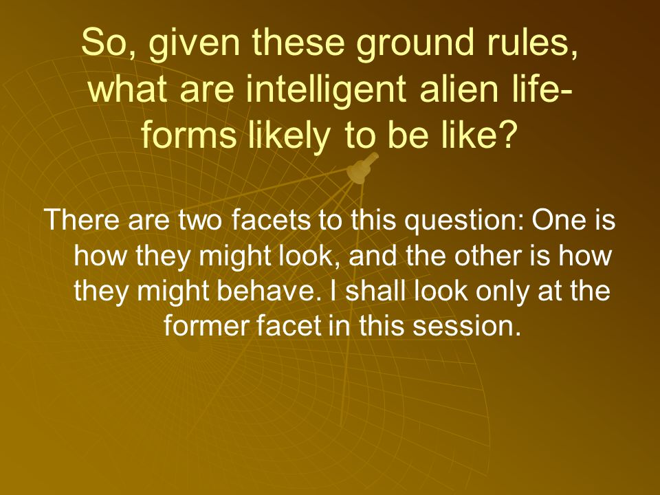 So, given these ground rules, what are intelligent alien life- forms likely to be like.