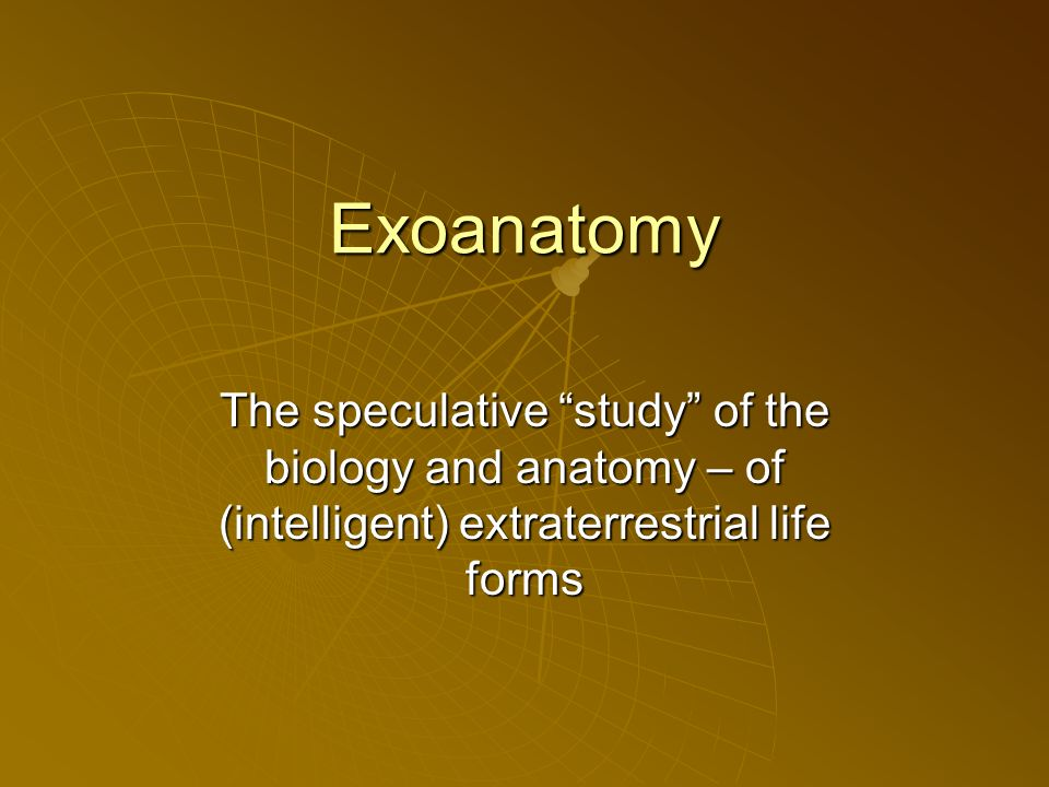 Exoanatomy The speculative study of the biology and anatomy – of (intelligent) extraterrestrial life forms