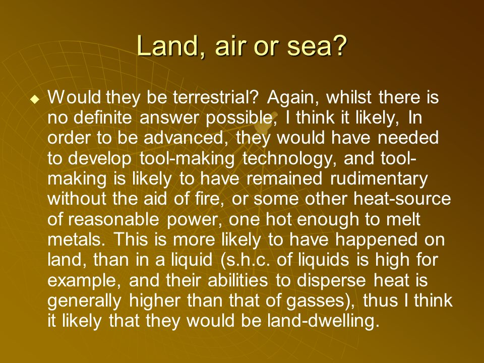Land, air or sea. Would they be terrestrial.