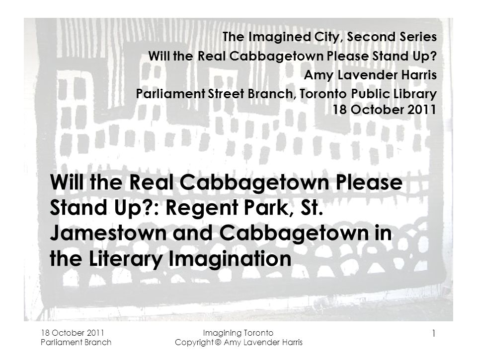 18 October 2011 Parliament Branch Imagining Toronto Copyright © Amy Lavender Harris 1 Will the Real Cabbagetown Please Stand Up : Regent Park, St.