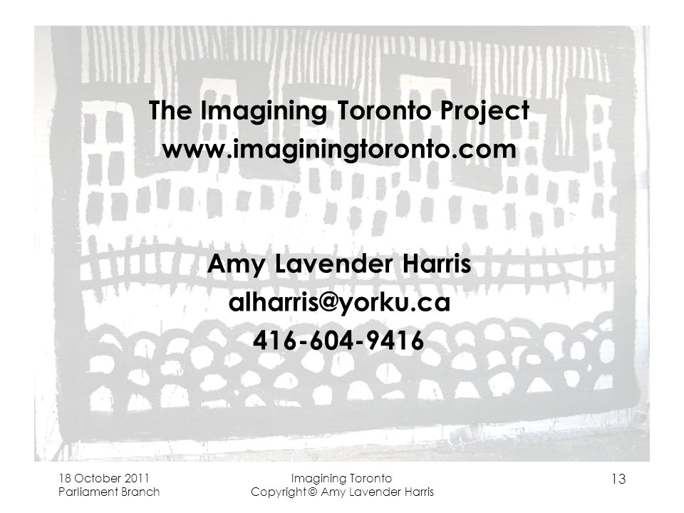 The Imagining Toronto Project   Amy Lavender Harris October 2011 Parliament Branch Imagining Toronto Copyright © Amy Lavender Harris 13