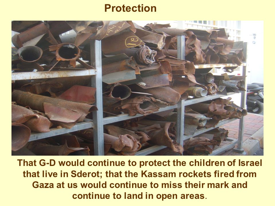 Protection That G-D would continue to protect the children of Israel that live in Sderot; that the Kassam rockets fired from Gaza at us would continue to miss their mark and continue to land in open areas.