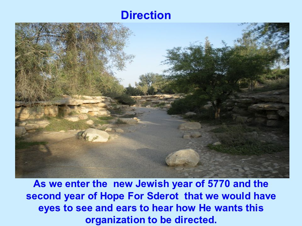 Direction As we enter the new Jewish year of 5770 and the second year of Hope For Sderot that we would have eyes to see and ears to hear how He wants this organization to be directed.