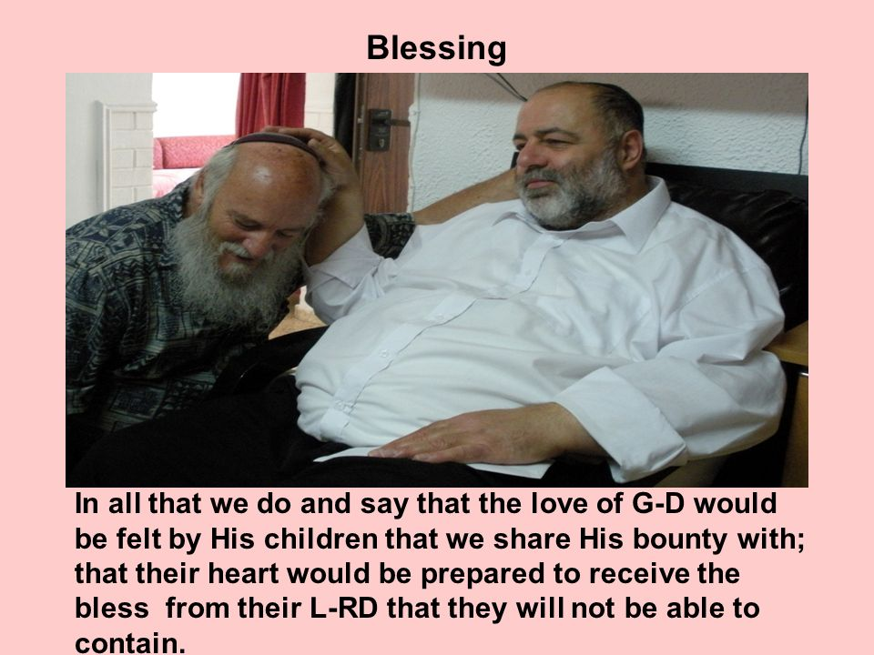 Blessing In all that we do and say that the love of G-D would be felt by His children that we share His bounty with; that their heart would be prepared to receive the bless from their L-RD that they will not be able to contain.
