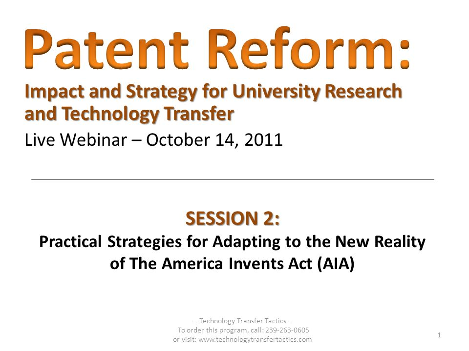 Impact and Strategy for University Research and Technology Transfer Live Webinar – October 14, 2011 SESSION 2: Practical Strategies for Adapting to the New Reality of The America Invents Act (AIA) 1 – Technology Transfer Tactics – To order this program, call: 239-263-0605 or visit: www.technologytransfertactics.com